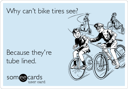 Why can't bike tires see?     Because they're tube lined.