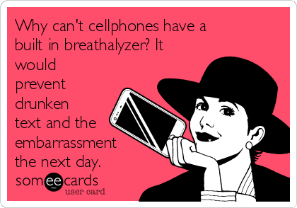 Why can't cellphones have a built in breathalyzer? It would prevent drunken text and the embarrassment the next day.