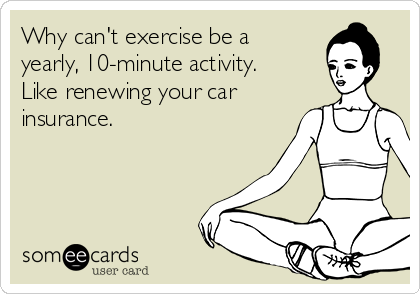 Why can't exercise be a yearly, 10-minute activity.  Like renewing your car insurance.