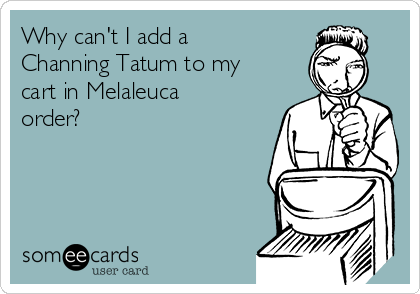 Why can't I add a Channing Tatum to my cart in Melaleuca order?
