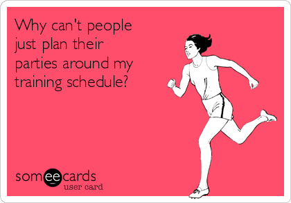 Why can't people just plan their  parties around my training schedule?