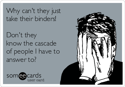 Why can't they just take their binders!  Don't they know the cascade of people I have to answer to?