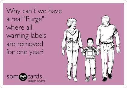 """Why can't we have a real """"Purge"""" where all warning labels are removed for one year?"""