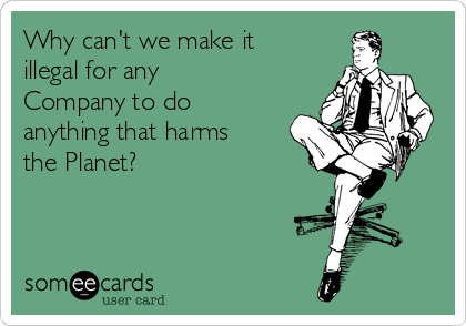 Why can't we make it illegal for any Company to do anything that harms the Planet?