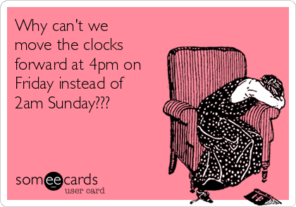 Why can't we move the clocks forward at 4pm on Friday instead of 2am Sunday???