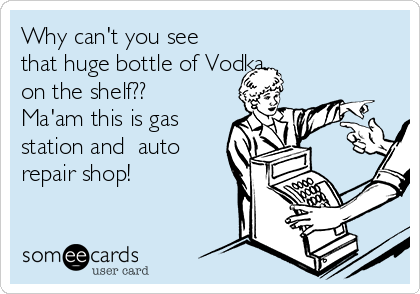 Why can't you see that huge bottle of Vodka on the shelf??  Ma'am this is gas station and  auto repair shop!
