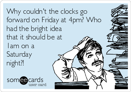 Why couldn't the clocks go forward on Friday at 4pm? Who had the bright idea that it should be at 1am on a Saturday night?!