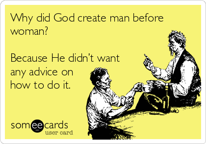 Why did God create man before  woman?  Because He didn't want any advice on how to do it.