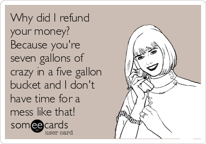 Why did I refund your money?  Because you're seven gallons of crazy in a five gallon bucket and I don't have time for a mess like that!