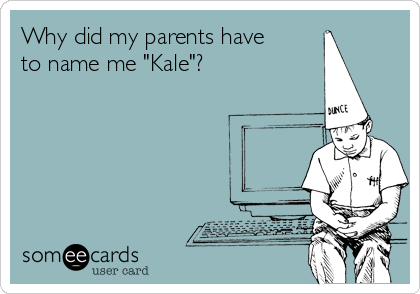 "Why did my parents have to name me ""Kale""?"