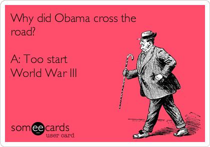 Why did Obama cross the road?   A: Too start World War III