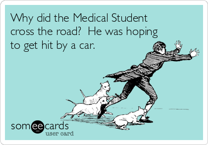 Why did the Medical Student cross the road?  He was hoping to get hit by a car.