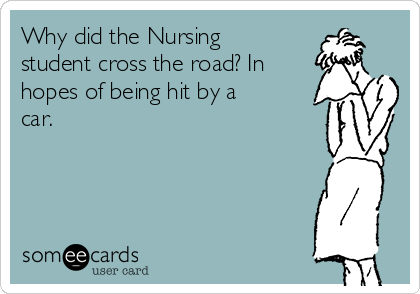 Why did the Nursing student cross the road? In hopes of being hit by a car.