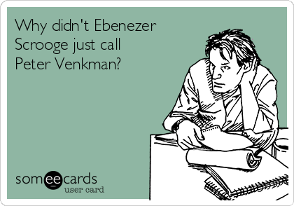 Why didn't Ebenezer Scrooge just call Peter Venkman?