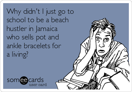 Why didn't I just go to school to be a beach hustler in Jamaica who sells pot and ankle bracelets for a living?