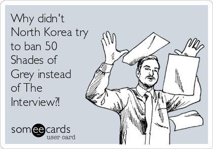 Why didn't North Korea try to ban 50 Shades of Grey instead of The Interview?!
