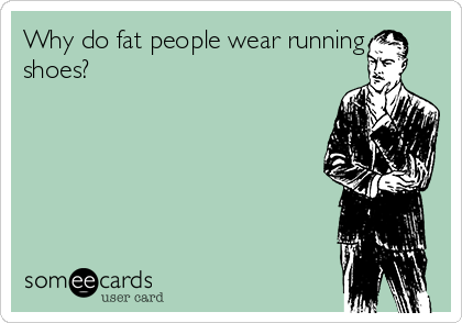 Why do fat people wear running shoes?