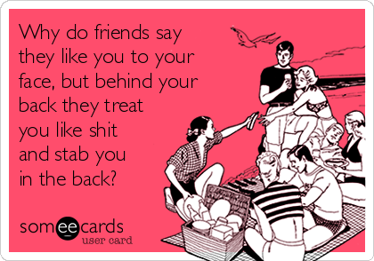Why do friends say they like you to your face, but behind your back they treat you like shit and stab you in the back?