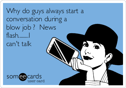 Why do guys always start a conversation during a blow job ?  News flash........I can't talk