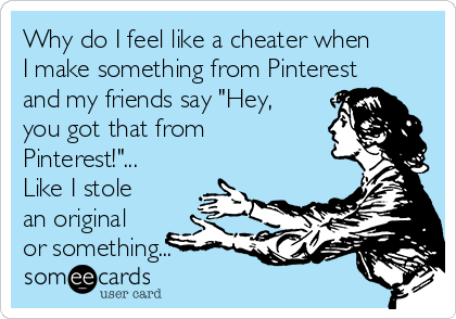 """Why do I feel like a cheater when I make something from Pinterest and my friends say """"Hey, you got that from Pinterest!""""... Like I stole an original or something..."""