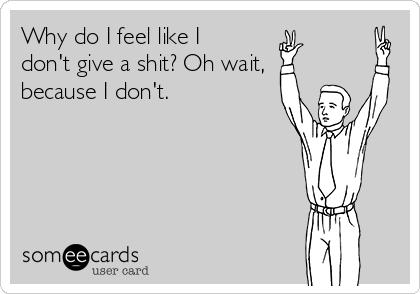 Why do I feel like I don't give a shit? Oh wait, because I don't.