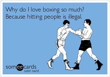 Why do I love boxing so much? Because hitting people is illegal.