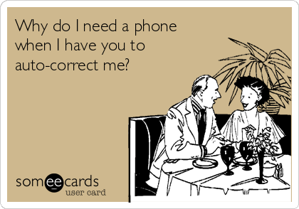 Why do I need a phone when I have you to  auto-correct me?