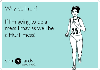 Why do I run?  If I'm going to be a mess I may as well be a HOT mess!