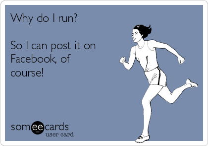 Why do I run?   So I can post it on Facebook, of course!