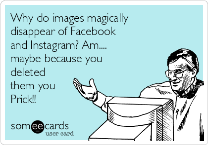 Why do images magically disappear of Facebook and Instagram? Am.... maybe because you deleted them you Prick!!