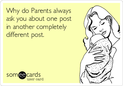 Why do Parents always ask you about one post in another completely different post.