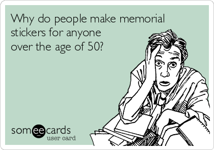 Why do people make memorial stickers for anyone over the age of 50?