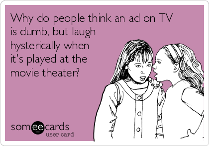 Why do people think an ad on TV is dumb, but laugh hysterically when it's played at the movie theater?