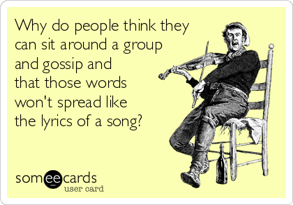 Why do people think they can sit around a group and gossip and that those words won't spread like the lyrics of a song?