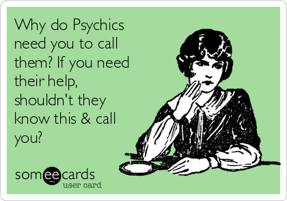 Why do Psychics need you to call them? If you need their help, shouldn't they know this & call you?
