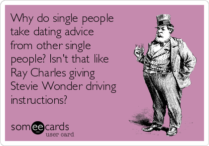 Why do single people take dating advice from other single people? Isn't that like Ray Charles giving Stevie Wonder driving instructions?