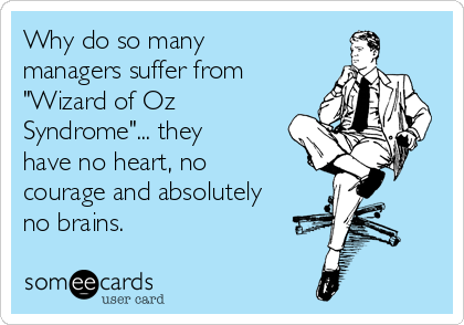 "Why do so many managers suffer from ""Wizard of Oz Syndrome""... they have no heart, no courage and absolutely no brains."