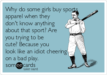 Why do some girls buy sports apparel when they don't know anything about that sport? Are you trying to be cute? Because you look like an idiot cheering on a bad play.