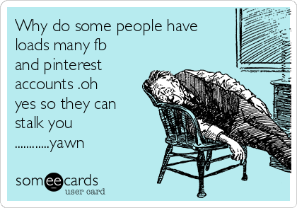 Why do some people have loads many fb and pinterest accounts .oh yes so they can stalk you ............yawn