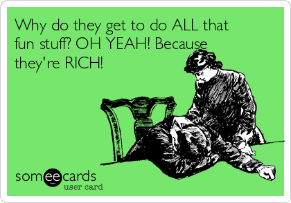 Why do they get to do ALL that fun stuff? OH YEAH! Because they're RICH!