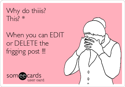 Why do thiiis? This? *  When you can EDIT or DELETE the frigging post !!!