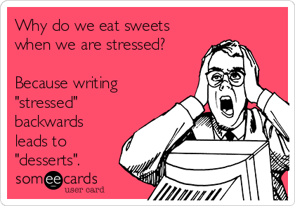 "Why do we eat sweets when we are stressed?  Because writing ""stressed"" backwards leads to ""desserts""."