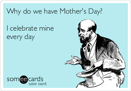 Why do we have Mother's Day?  I celebrate mine every day