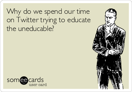 Why do we spend our time on Twitter trying to educate the uneducable?