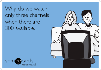 Why do we watch only three channels when there are 300 available.