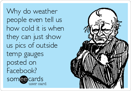 Why do weather people even tell us how cold it is when they can just show us pics of outside temp gauges posted on Facebook?