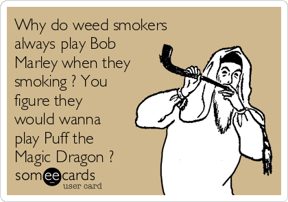 Why do weed smokers  always play Bob Marley when they smoking ? You figure they would wanna play Puff the Magic Dragon ?
