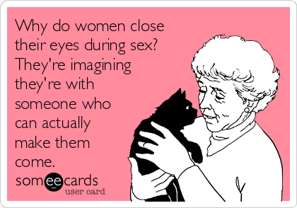 Why do women close their eyes during sex? They're imagining they're with someone who can actually make them come.