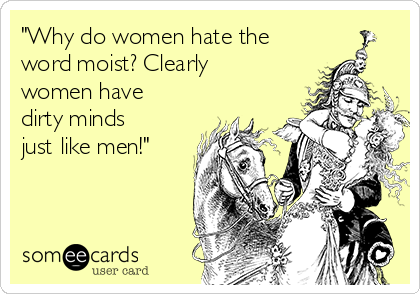 """Why do women hate the word moist? Clearly women have dirty minds just like men!"""