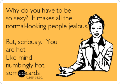 Why do you have to be so sexy?  It makes all the normal-looking people jealous.  But, seriously.  You are hot.  Like mind- numbingly hot.